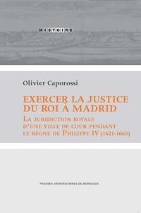 Olivier Caporossi - Exercer la justice du roi à Madrid - La juridiction royale d'une ville de cour pendant le règne de Philippe IV (1621-1665).