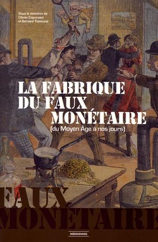 Olivier Caporossi et Bernard Traimond - La fabrique du faux monétaire (du Moyen Age à nos jours).
