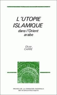 Olivier Carré - L'utopie islamique dans l'Orient arabe.