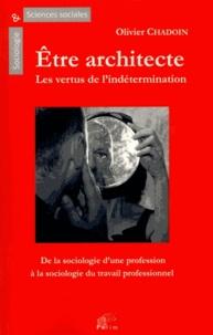 Olivier Chadoin - Etre architecte : Les vertus de l'indétermination - Une sociologie du travail professionnel.