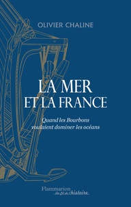 Olivier Chaline - La mer et la France - Quand les Bourbons voulaient dominer les océans.