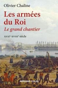 Olivier Chaline - Les armées du Roi - Le grand chantier - XVIIe-XVIIIe siècle.