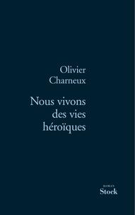 Olivier Charneux - Nous vivons des vies héroïques.