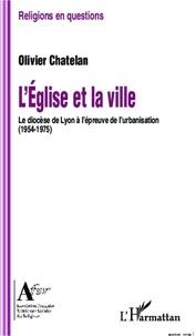 Olivier Chatelan - L'église et la ville - Le diocèse de Lyon à l'épreuve de l'urbanisation (1954-1975).