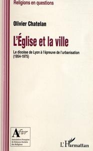 L'église et la ville- Le diocèse de Lyon à l'épreuve de l'urbanisation (1954-1975) - Olivier Chatelan |