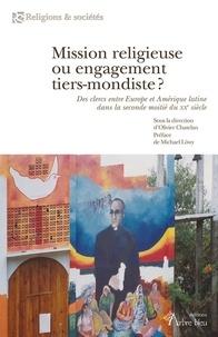 Olivier Chatelan - Mission religieuse ou engagement tiers-mondiste ? - Des clercs entre Europe et Amérique latine dans la seconde moitié du XXe siècle.