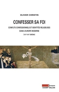 Olivier Christin - Confesser sa foi - Conflits confessionnels et identités religieuses dans l'Europe moderne, XVIe-XVIIe siècles.
