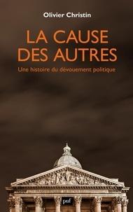 Olivier Christin - La cause des autres - Une histoire du dévouement politique.