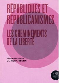 Olivier Christin - Républiques et républicanismes - Les cheminements de la liberté.
