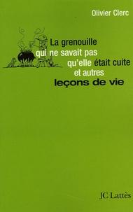Olivier Clerc - La grenouille qui ne savait pas qu'elle était cuite... et autres leçons de vie.