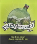 Olivier Cogne et Chantal Spillemaecker - L'ivresse des sommets - Eaux-de-vie, liqueurs et autres breuvages des Alpes.