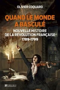 Olivier Coquard - Quand le monde a basculé - Nouvelle histoire de la Révolution Française 1789-1799.