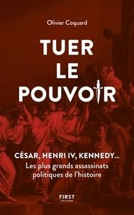 Olivier Coquard - Tuer le pouvoir - César, Henri IV, Kennedy... Les plus grands assassinats politiques de l'histoire.