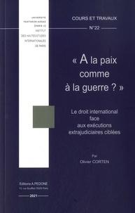 """Olivier Corten - """"A la paix comme à la guerre ?"""" - Le droit international face aux exécutions extrajudiciables ciblées."""