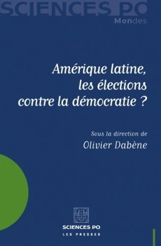 Olivier Dabène - Amérique latine, les élections contre la démocratie ?.