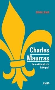 Olivier Dard - Charles Maurras - Le nationaliste intégral.