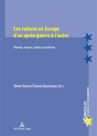 Olivier Dard et Etienne Deschamps - Les relèves en Europe d'un après-guerre à l'autre - Racines, réseaux, projets et postérités.