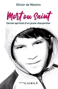 Olivier de Maistre - Mort ou saint - Carnet spirituel d'un jeune charpentier.