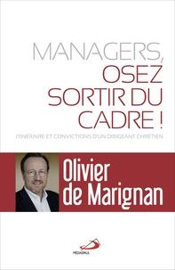 Olivier de Marignan - Managers, osez sortir du cadre ! - Itinéraires et convictions d'un dirigeant chrétien.