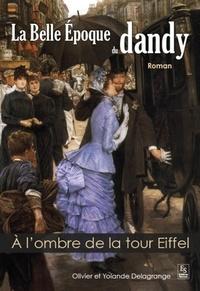 Olivier Delagrange et Yolande Delagrange - La Belle Epoque du dandy - A l'ombre de la tour Eiffel.