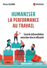 Olivier Delorme - Humaniser la performance au travail - Essai de (ré)conciliation entre bien-être et efficacité.