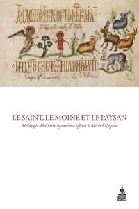 Olivier Delouis et Sophie Métivier - Le saint, le moine et le paysan - Mélanges d'histoire byzantine offerts à Michel Kaplan.