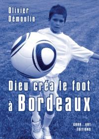 Olivier Démoulin - Dieu créa le foot à Bordeaux.