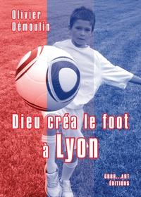 Olivier Démoulin - Dieu créa le foot à Lyon.