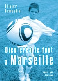 Olivier Démoulin - Dieu créa le foot à Marseille.