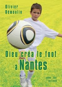 Olivier Démoulin - Dieu créa le foot à Nantes.