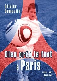 Olivier Démoulin - Dieu créa le foot à Paris.