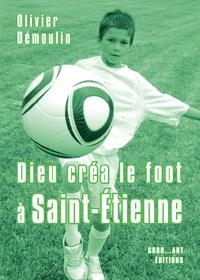 Olivier Démoulin - Dieu créa le foot à Saint-Etienne.