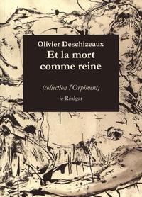 Olivier Deschizeaux - Et la mort comme reine.