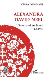 Olivier Deshayes - Alexandra David-Neel - L'Asie passionnément - 1868-1969.