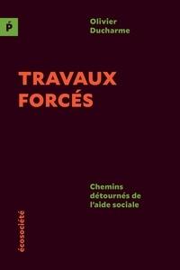 Olivier Ducharme - Travaux forcés - Chemins détournés de l'aide sociale.