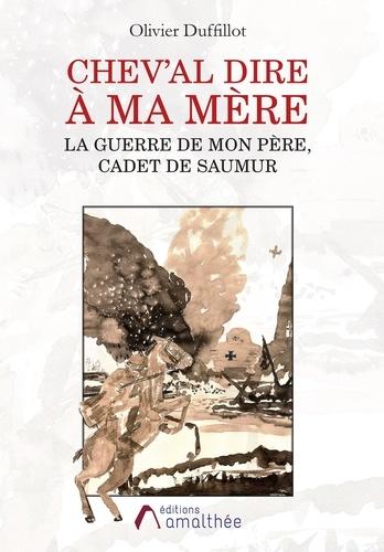 Olivier Duffillot - Chev'al dire à ma mère la guerre de mon père, cadet de Saumur.