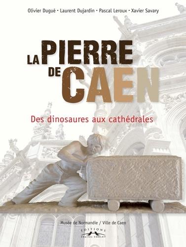 Olivier Dugué et Laurent Dujardin - La Pierre de Caen - Des dinosaures aux cathédrales.