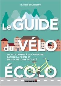 Olivier Dulaurent - Le guide du vélo écolo - En ville comme à la campagne, gardez la forme et roulez en toute sécurité.