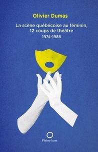 Olivier Dumas - La Scène québécoise au féminin, 12 coups de théâtre 1974-1988.