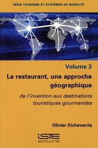 Olivier Etcheverria - Le restaurant, une approche géographique - Volume 3, De l'invention aux destinations touristiques gourmandes.
