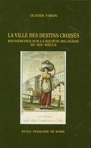 Olivier Faron - La ville des destins croisés - Recherches sur la société milanaise du XIXe siècle (1811-1860).