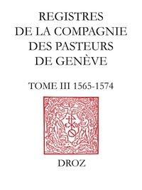 Olivier Fatio et Olivier Labarthe - Registres de la Compagnie des pasteurs de Genève au temps de Calvin. - TomeIII, 1565-1574.