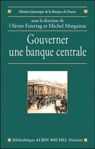 Olivier Feiertag et Michel Margairaz - Gouverner une banque centrale - Du XVIIe siècle à nos jours.