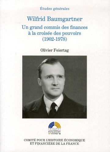 Olivier Feiertag - Wilfrid Baumgartner - Un grand commis des finances à la croisée des pouvoirs (1902-1978).