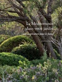 La Méditerranée dans votre jardin- Une inspiration pour le futur - Olivier Filippi  