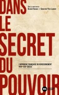 Olivier Forcade et Sébastien-Yves Laurent - Dans le secret du pouvoir - L'approche française du renseignement XVIIe-XXIe siècle.