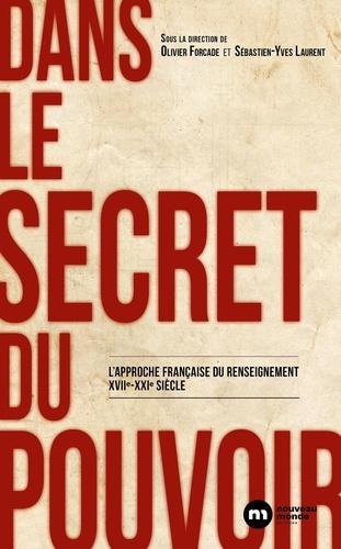 Dans le secret du pouvoir. L'approche française du renseignement XVIIe-XXIe siècle