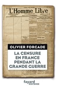 Olivier Forcade - La Censure en France pendant la Grande Guerre.