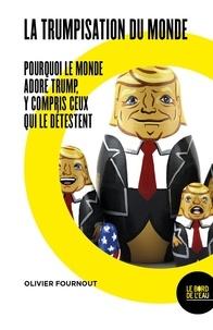 Olivier Fournout - La trumpisation du monde - Pourquoi le monde adore Trump, y compris ceux qui le détestent.