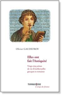 Olivier Gaudefroy - Elles ont fait l'Antiquité - Vingt-cinq scènes de vie d'intellectuelles grecques et romaines.